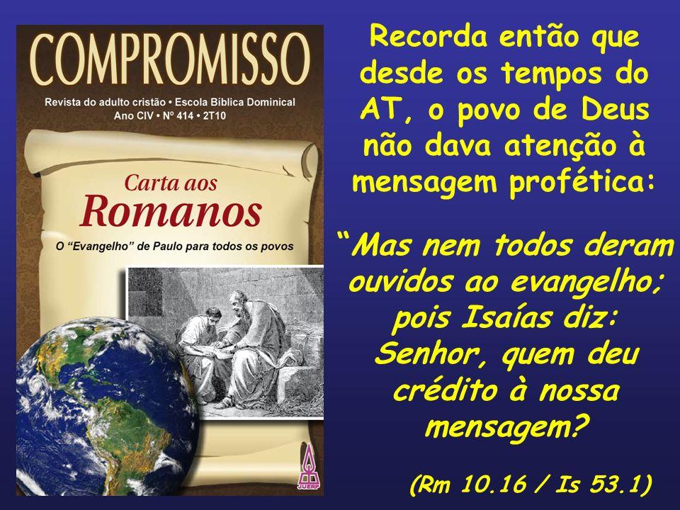 Recorda então que desde os tempos do AT, o povo de Deus não dava atenção à mensagem profética: Mas nem todos deram ouvidos ao evangelho; pois Isaías d