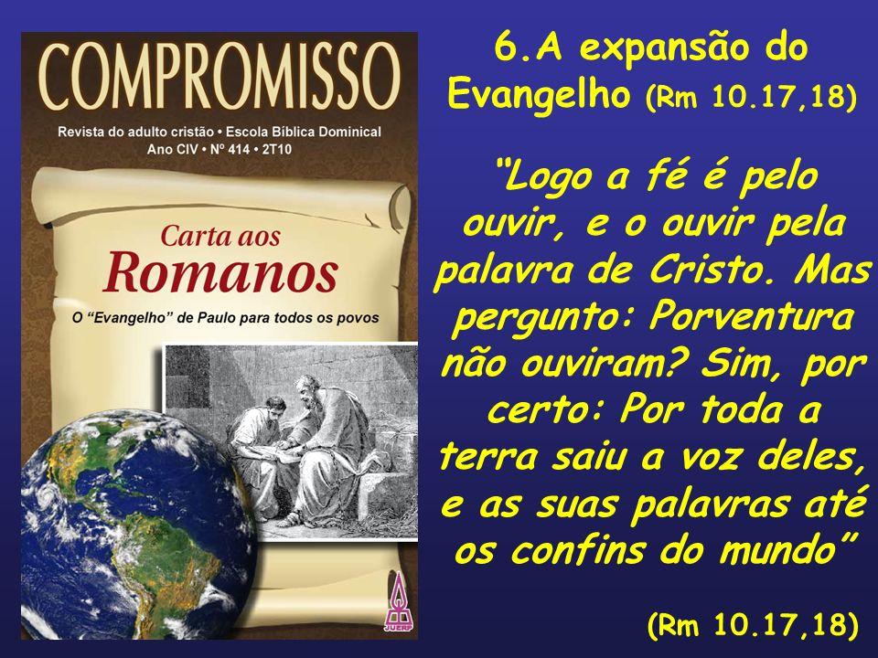 6.A expansão do Evangelho (Rm 10.17,18) Logo a fé é pelo ouvir, e o ouvir pela palavra de Cristo. Mas pergunto: Porventura não ouviram? Sim, por certo
