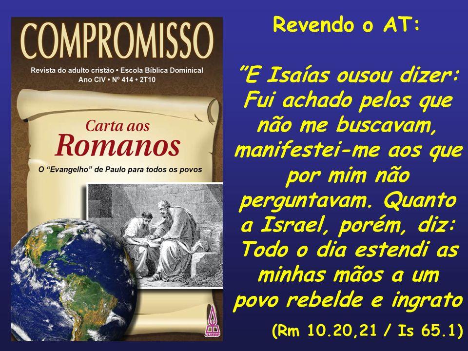 Revendo o AT: E Isaías ousou dizer: Fui achado pelos que não me buscavam, manifestei-me aos que por mim não perguntavam. Quanto a Israel, porém, diz: