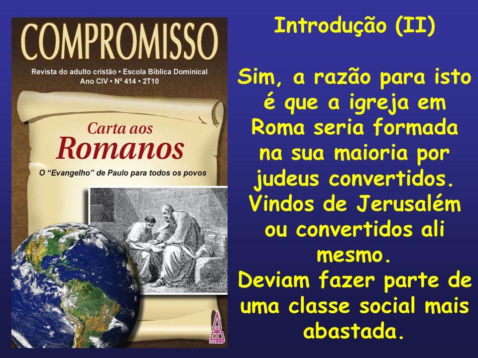Introdução (II) Sim, a razão para isto é que a igreja em Roma seria formada na sua maioria por judeus convertidos. Vindos de Jerusalém ou convertidos