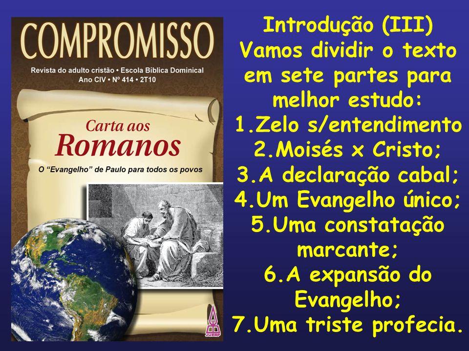 Introdução (III) Vamos dividir o texto em sete partes para melhor estudo: 1.Zelo s/entendimento 2.Moisés x Cristo; 3.A declaração cabal; 4.Um Evangelh