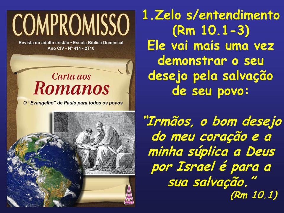 1.Zelo s/entendimento (Rm 10.1-3) Ele vai mais uma vez demonstrar o seu desejo pela salvação de seu povo: Irmãos, o bom desejo do meu coração e a minh