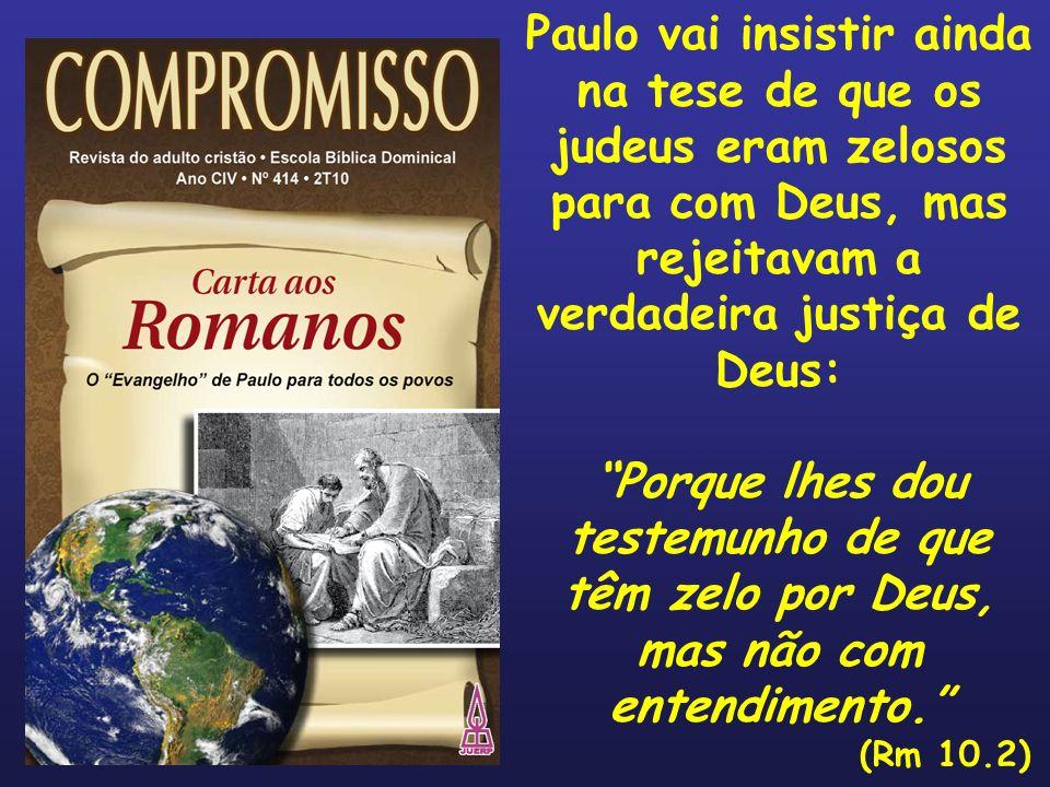 Paulo vai insistir ainda na tese de que os judeus eram zelosos para com Deus, mas rejeitavam a verdadeira justiça de Deus: Porque lhes dou testemunho