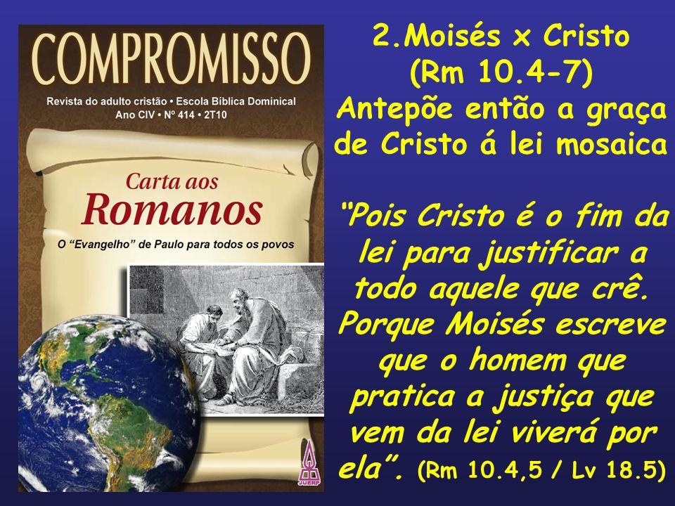 2.Moisés x Cristo (Rm 10.4-7) Antepõe então a graça de Cristo á lei mosaica Pois Cristo é o fim da lei para justificar a todo aquele que crê. Porque M