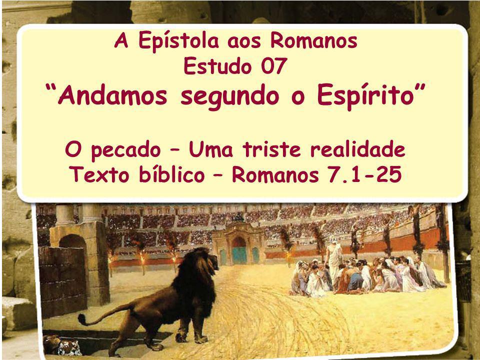 A Epístola aos Romanos Estudo 07 Andamos segundo o Espírito O pecado – Uma triste realidade Texto bíblico – Romanos 7.1-25