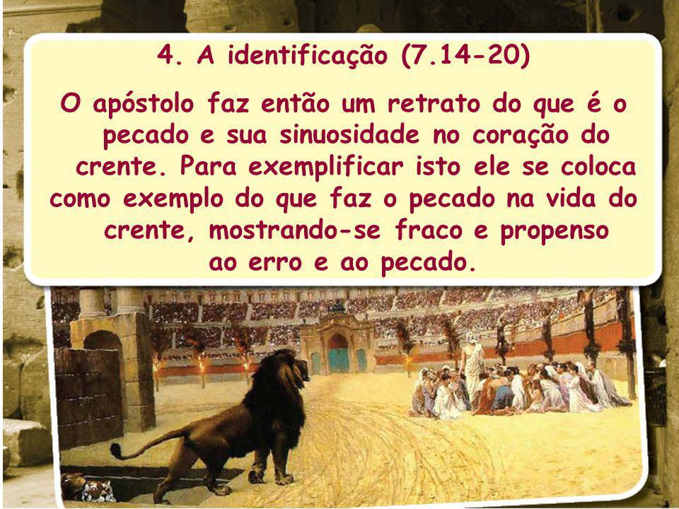 4. A identificação (7.14-20) O apóstolo faz então um retrato do que é o pecado e sua sinuosidade no coração do crente. Para exemplificar isto ele se c