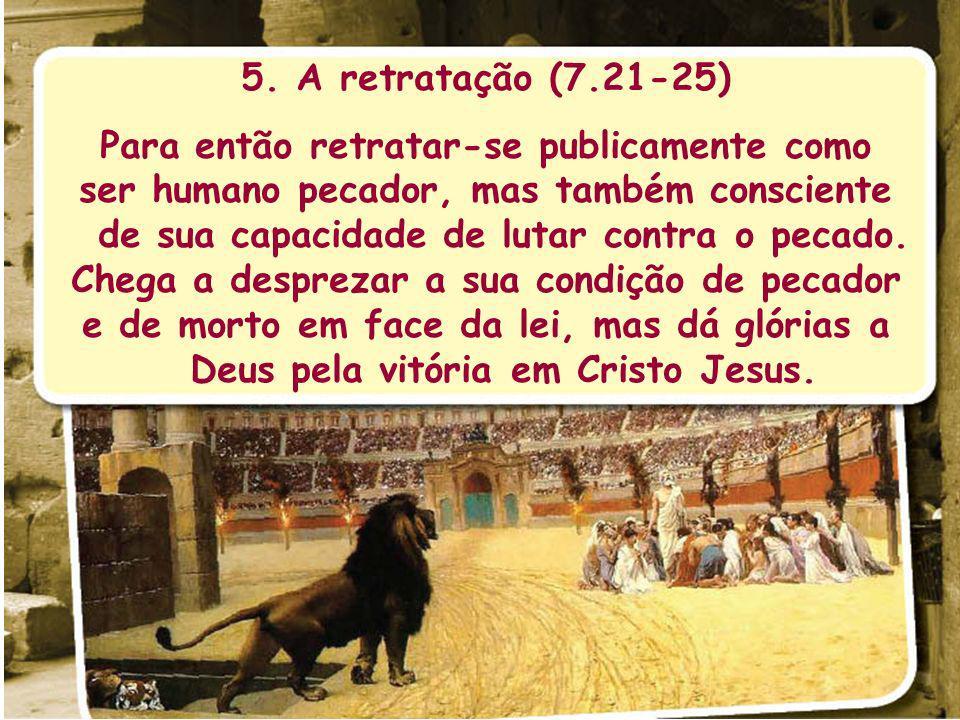 5. A retratação (7.21-25) Para então retratar-se publicamente como ser humano pecador, mas também consciente de sua capacidade de lutar contra o pecad
