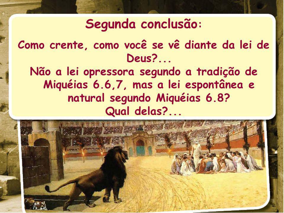 Segunda conclusão : Como crente, como você se vê diante da lei de Deus?... Não a lei opressora segundo a tradição de Miquéias 6.6,7, mas a lei espontâ