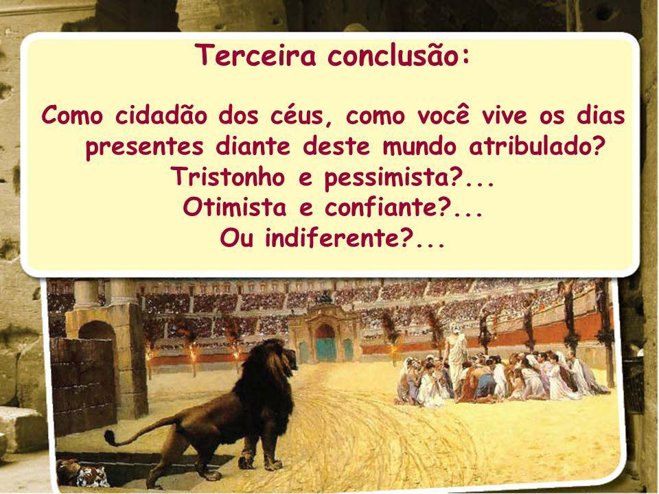 Terceira conclusão: Como cidadão dos céus, como você vive os dias presentes diante deste mundo atribulado? Tristonho e pessimista?... Otimista e confi