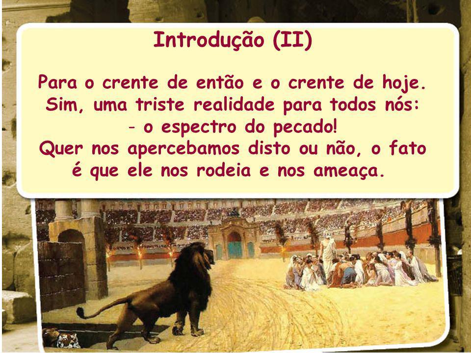 Introdução (II) Para o crente de então e o crente de hoje. Sim, uma triste realidade para todos nós: - o espectro do pecado! Quer nos apercebamos dist