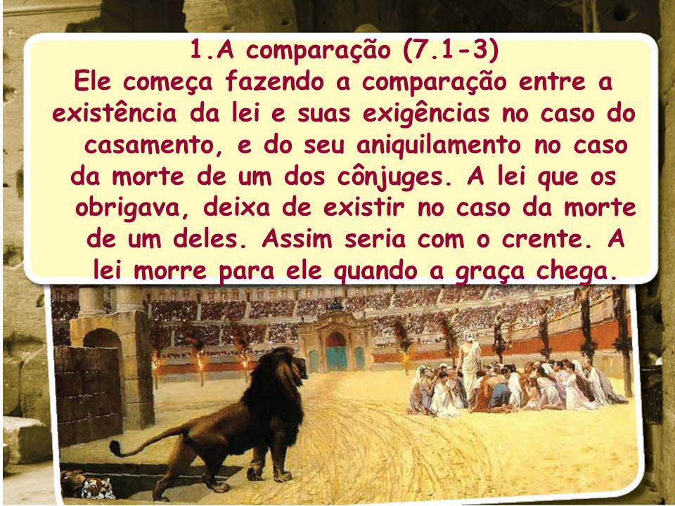 1.A comparação (7.1-3) Ele começa fazendo a comparação entre a existência da lei e suas exigências no caso do casamento, e do seu aniquilamento no caso da morte de um dos cônjuges.