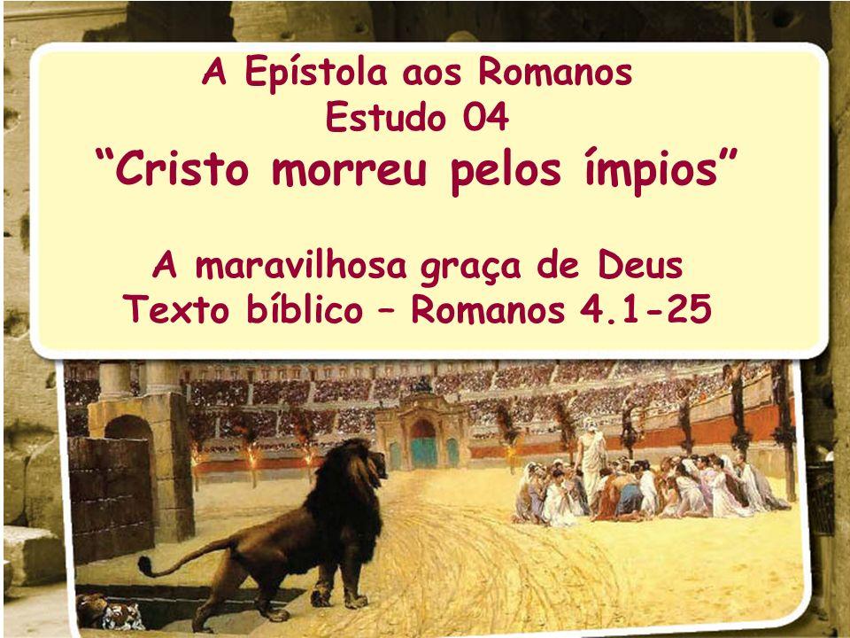 A Epístola aos Romanos Estudo 04 Cristo morreu pelos ímpios A maravilhosa graça de Deus Texto bíblico – Romanos 4.1-25