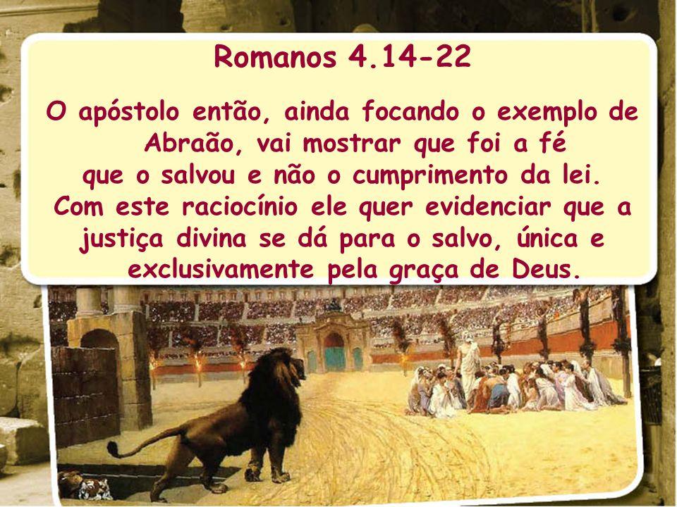 Romanos 4.14-22 O apóstolo então, ainda focando o exemplo de Abraão, vai mostrar que foi a fé que o salvou e não o cumprimento da lei. Com este racioc
