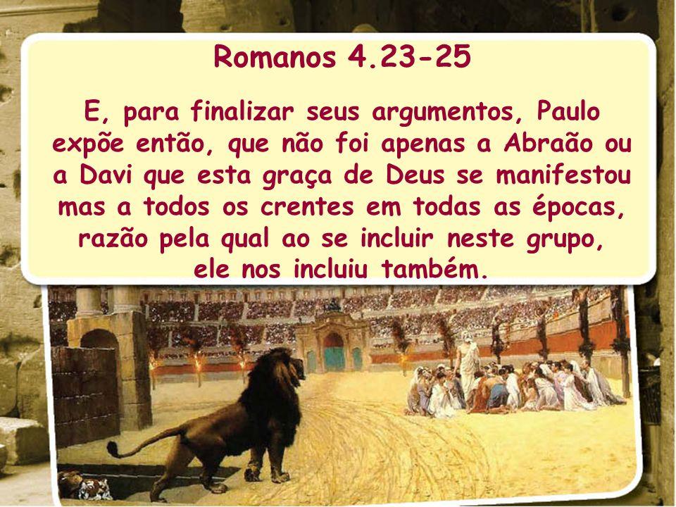Romanos 4.23-25 E, para finalizar seus argumentos, Paulo expõe então, que não foi apenas a Abraão ou a Davi que esta graça de Deus se manifestou mas a