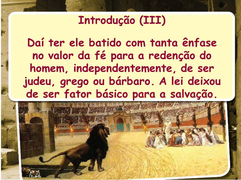 Introdução (III) Daí ter ele batido com tanta ênfase no valor da fé para a redenção do homem, independentemente, de ser judeu, grego ou bárbaro. A lei