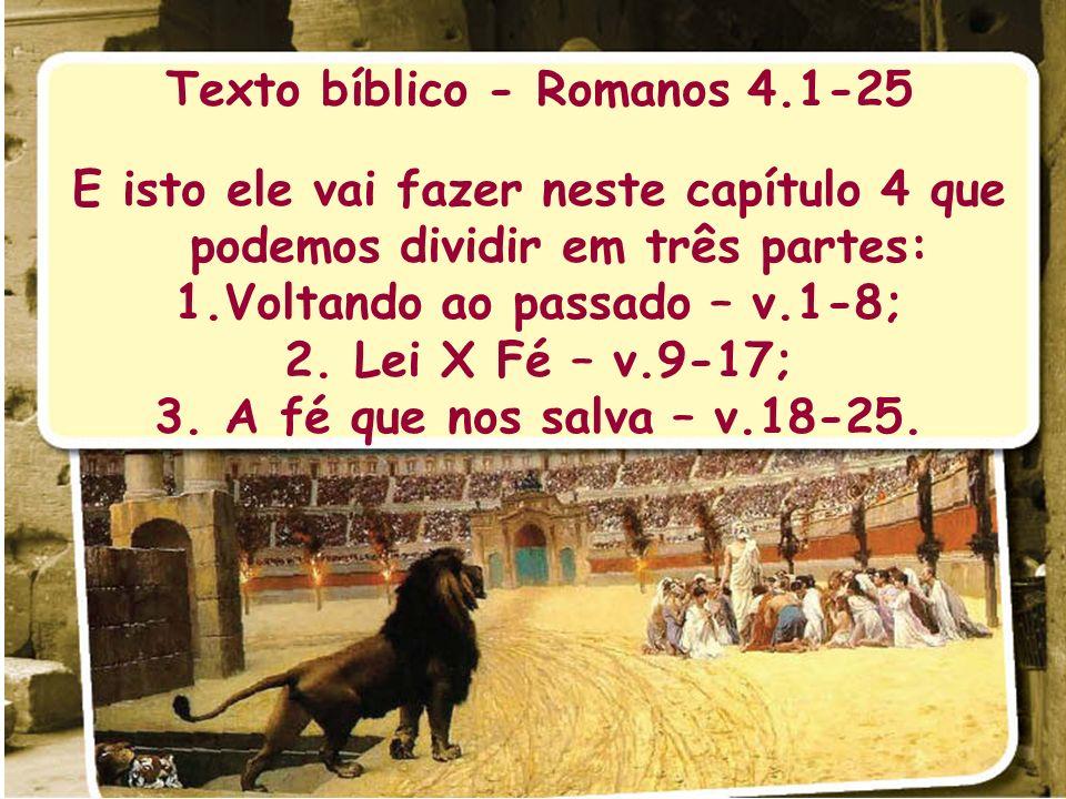 Texto bíblico - Romanos 4.1-25 E isto ele vai fazer neste capítulo 4 que podemos dividir em três partes: 1.Voltando ao passado – v.1-8; 2. Lei X Fé –