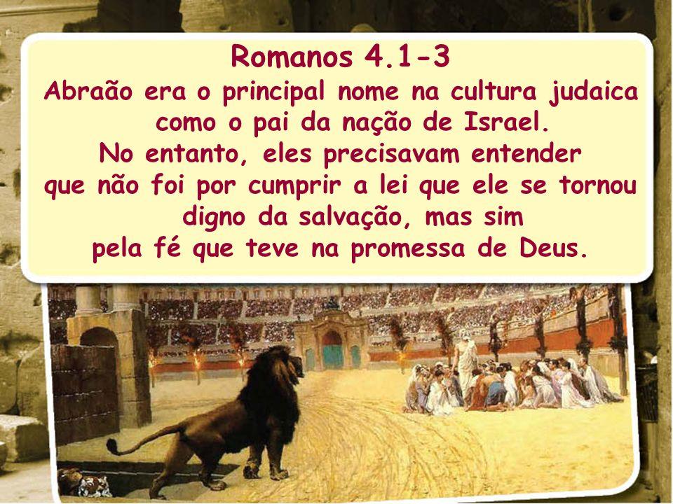Romanos 4.1-3 Abraão era o principal nome na cultura judaica como o pai da nação de Israel. No entanto, eles precisavam entender que não foi por cumpr