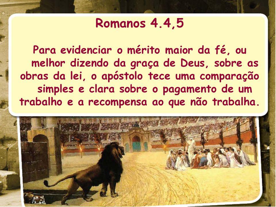Romanos 4.4,5 Para evidenciar o mérito maior da fé, ou melhor dizendo da graça de Deus, sobre as obras da lei, o apóstolo tece uma comparação simples
