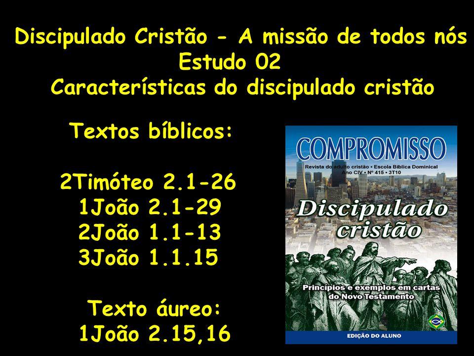 Discipulado Cristão - A missão de todos nós Estudo 02 Características do discipulado cristão Textos bíblicos: 2Timóteo 2.1-26 1João 2.1-29 2João 1.1-1