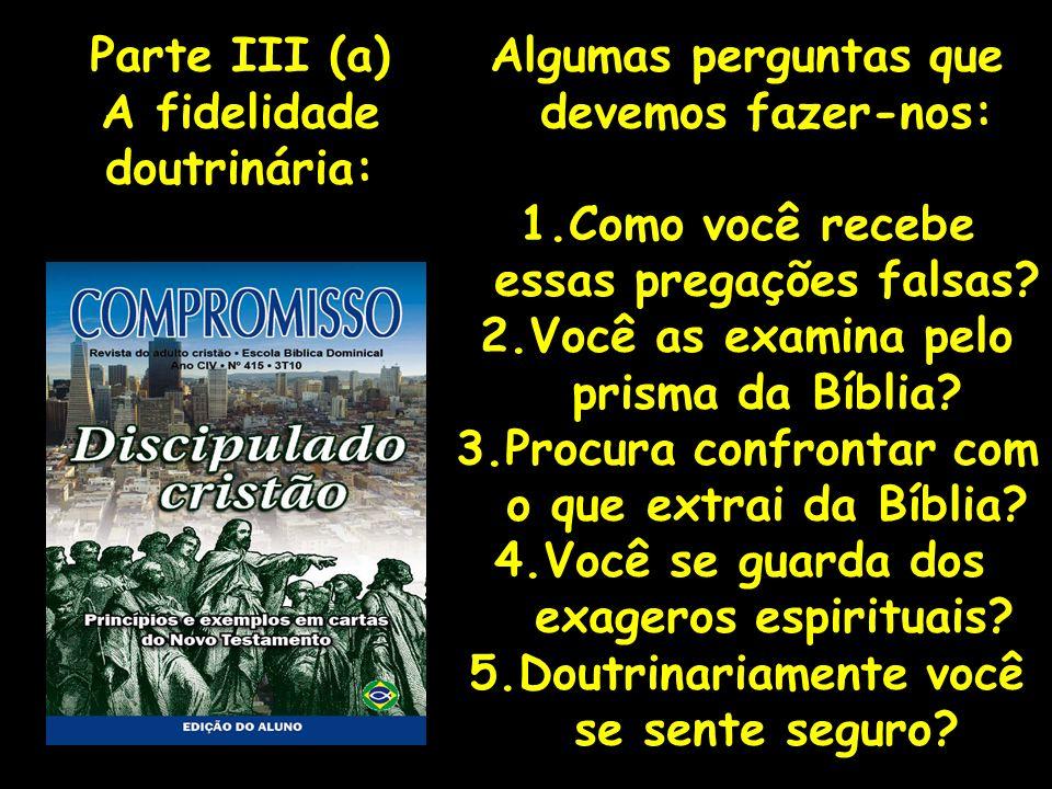 Algumas perguntas que devemos fazer-nos: 1.Como você recebe essas pregações falsas? 2.Você as examina pelo prisma da Bíblia? 3.Procura confrontar com