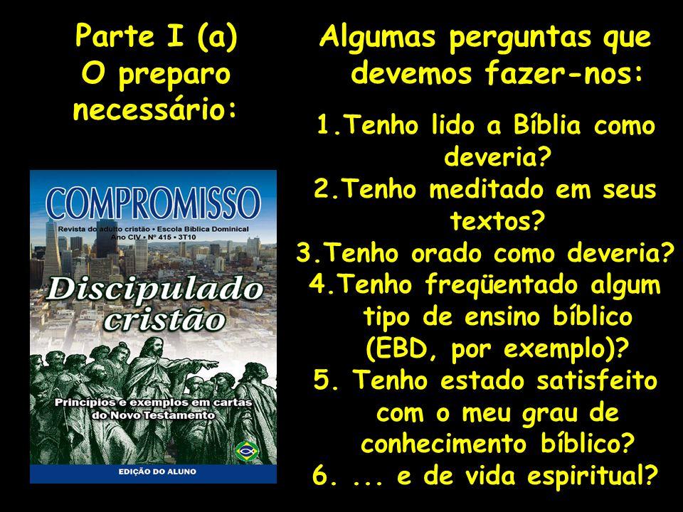 Algumas perguntas que devemos fazer-nos: 1.Tenho lido a Bíblia como deveria? 2.Tenho meditado em seus textos? 3.Tenho orado como deveria? 4.Tenho freq