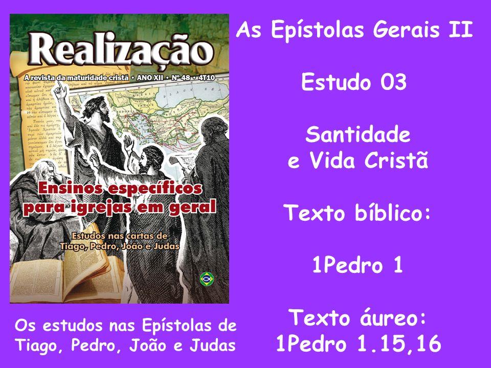 As Epístolas Gerais II Estudo 03 Santidade e Vida Cristã Texto bíblico: 1Pedro 1 Texto áureo: 1Pedro 1.15,16 Os estudos nas Epístolas de Tiago, Pedro,