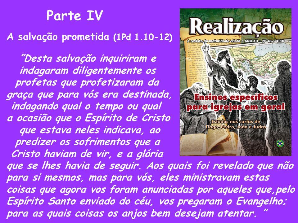 Parte IV A salvação prometida (1Pd 1.10-12) Desta salvação inquiriram e indagaram diligentemente os profetas que profetizaram da graça que para vós er