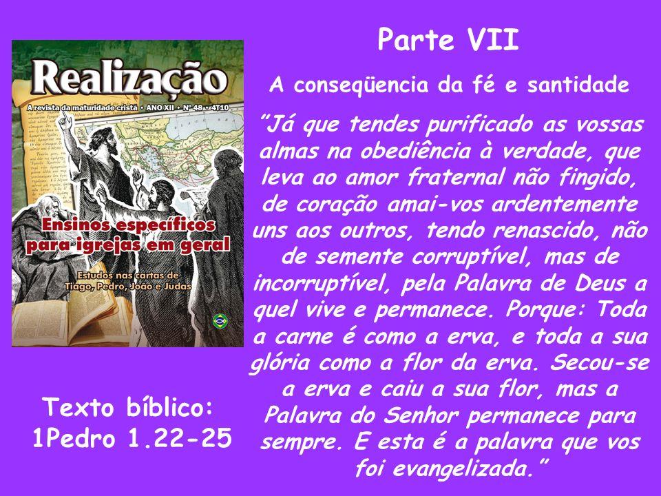 Parte VII A conseqüencia da fé e santidade Já que tendes purificado as vossas almas na obediência à verdade, que leva ao amor fraternal não fingido, d