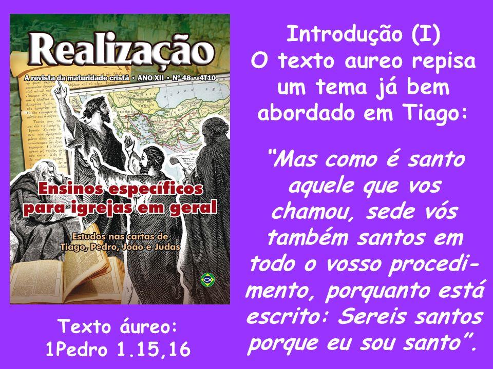 Introdução (I) O texto aureo repisa um tema já bem abordado em Tiago: Mas como é santo aquele que vos chamou, sede vós também santos em todo o vosso p