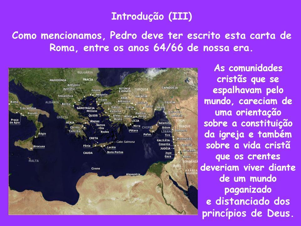 Introdução (III) Como mencionamos, Pedro deve ter escrito esta carta de Roma, entre os anos 64/66 de nossa era. As comunidades cristãs que se espalhav
