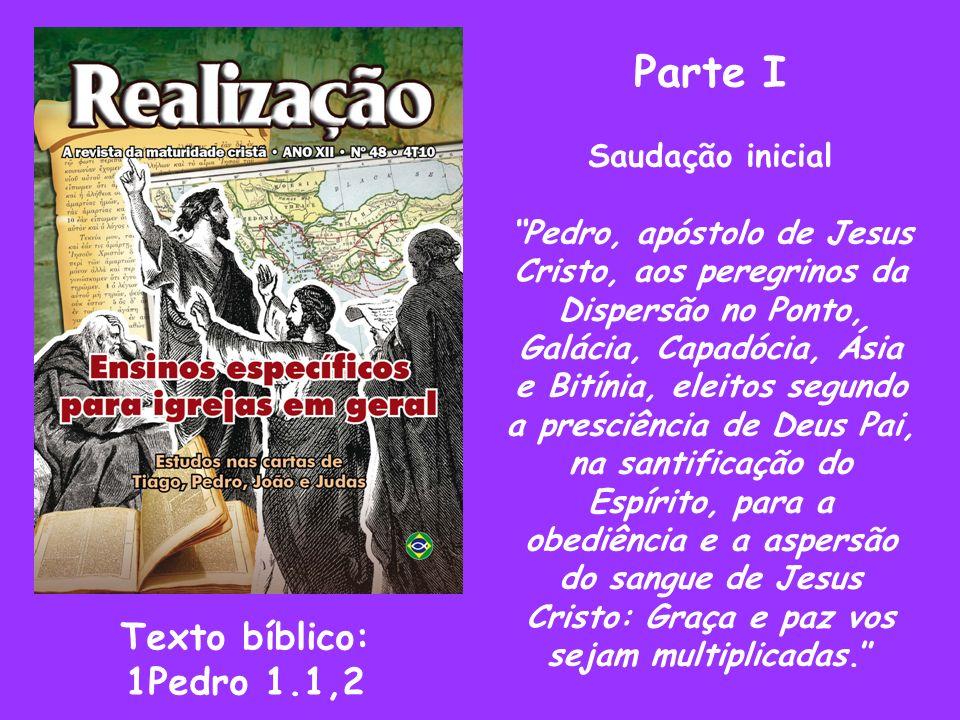 Parte I Saudação inicial Pedro, apóstolo de Jesus Cristo, aos peregrinos da Dispersão no Ponto, Galácia, Capadócia, Ásia e Bitínia, eleitos segundo a