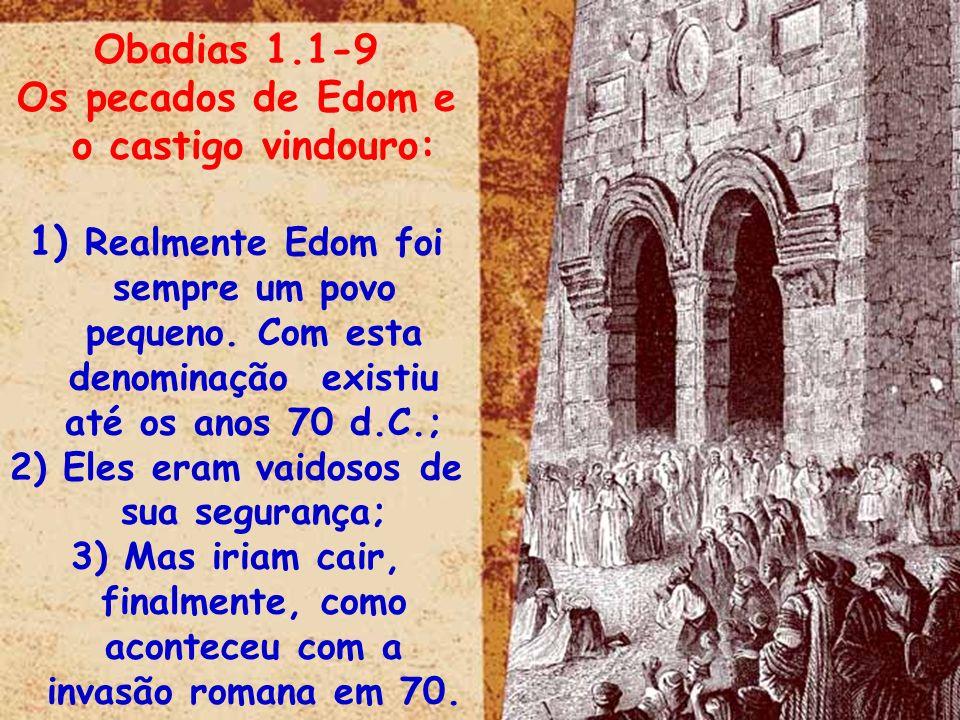 Obadias 1.1-9 Os pecados de Edom e o castigo vindouro: 1) Realmente Edom foi sempre um povo pequeno. Com esta denominação existiu até os anos 70 d.C.;