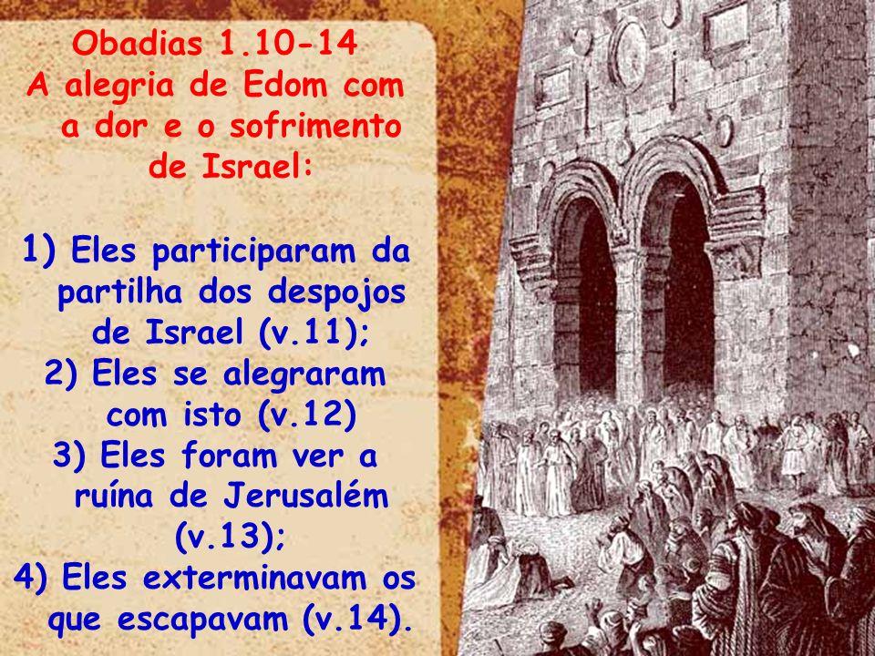 Obadias 1.10-14 A alegria de Edom com a dor e o sofrimento de Israel: 1) Eles participaram da partilha dos despojos de Israel (v.11); 2) Eles se alegr