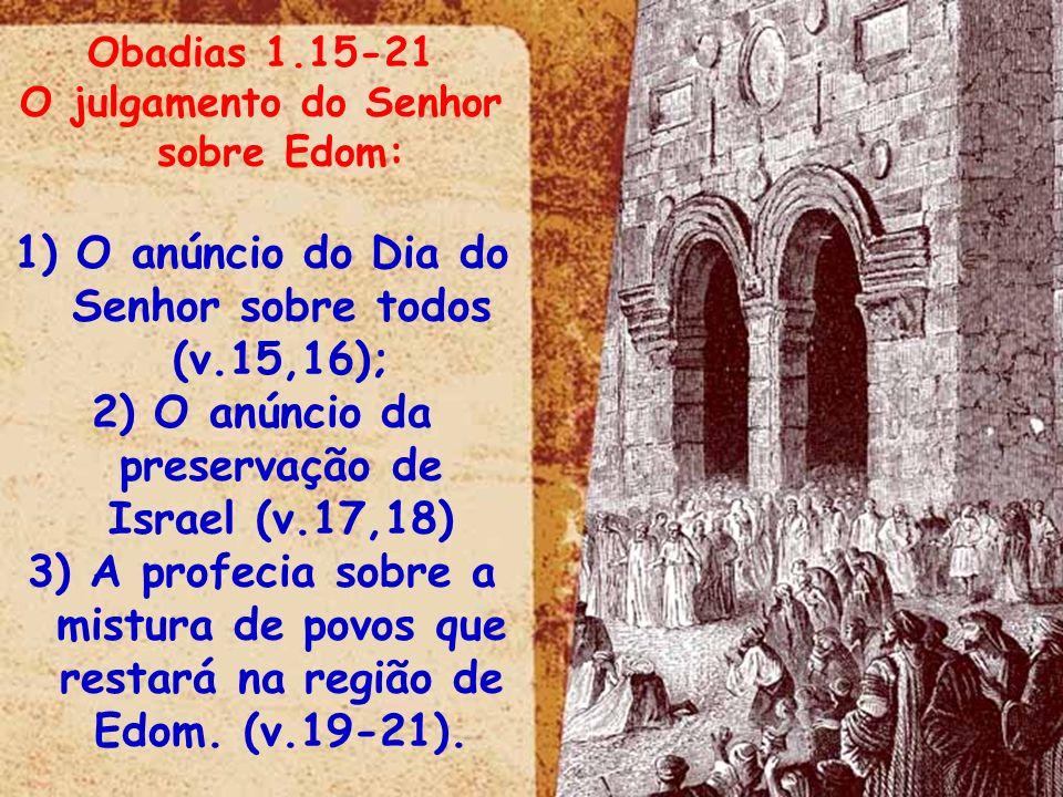 Obadias 1.15-21 O julgamento do Senhor sobre Edom: 1) O anúncio do Dia do Senhor sobre todos (v.15,16); 2) O anúncio da preservação de Israel (v.17,18