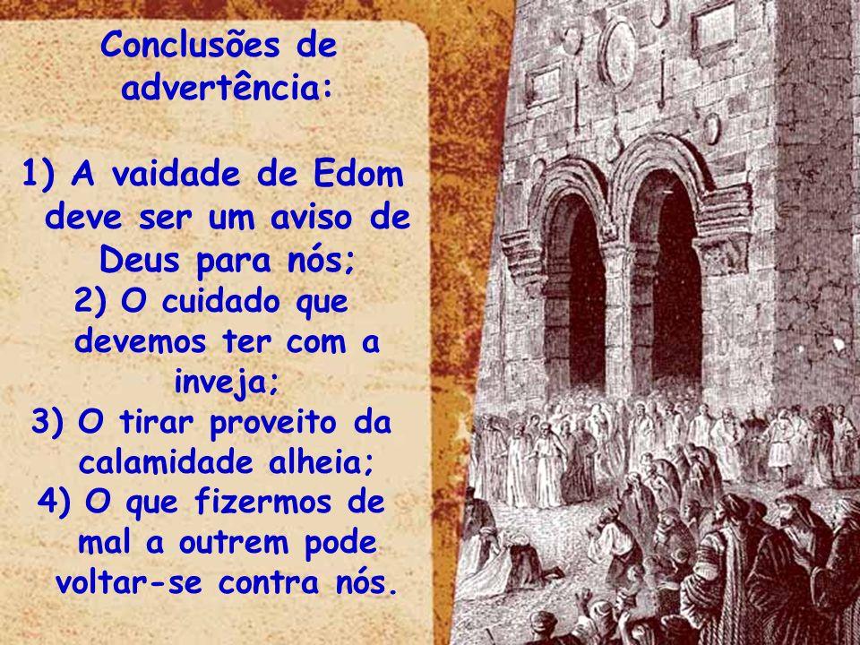 Conclusões de advertência: 1) A vaidade de Edom deve ser um aviso de Deus para nós; 2) O cuidado que devemos ter com a inveja; 3) O tirar proveito da