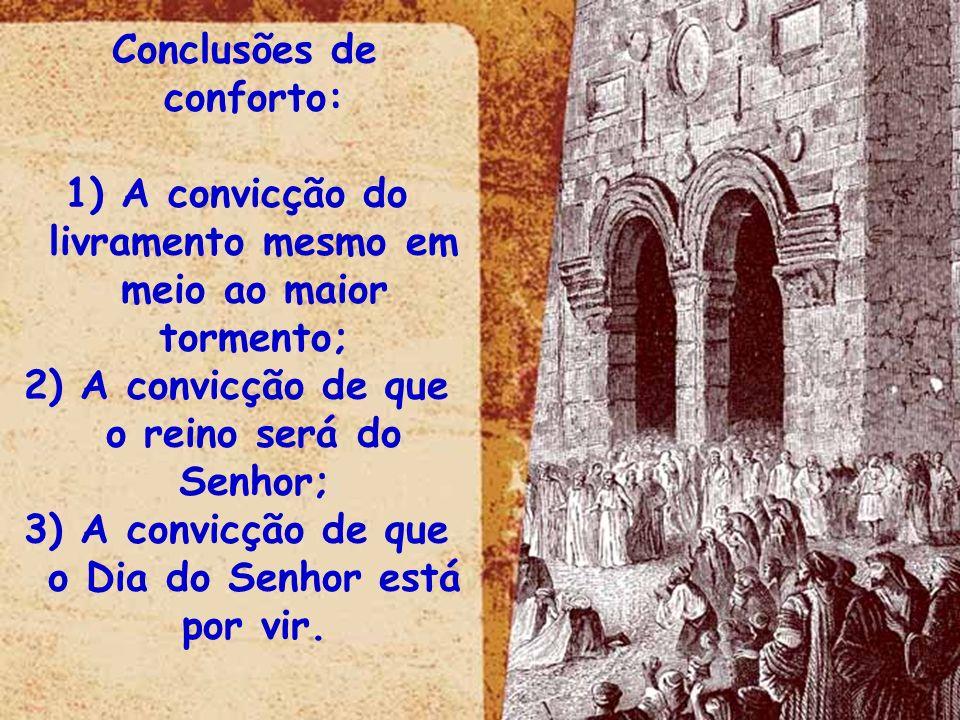Conclusões de conforto: 1) A convicção do livramento mesmo em meio ao maior tormento; 2) A convicção de que o reino será do Senhor; 3) A convicção de