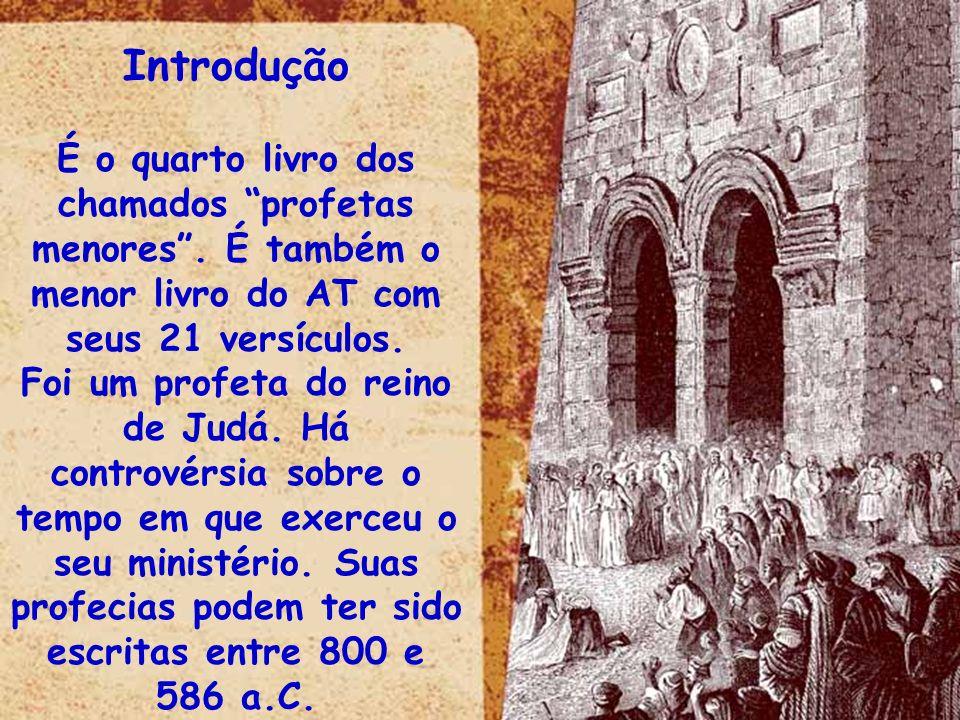 Introdução É o quarto livro dos chamados profetas menores. É também o menor livro do AT com seus 21 versículos. Foi um profeta do reino de Judá. Há co