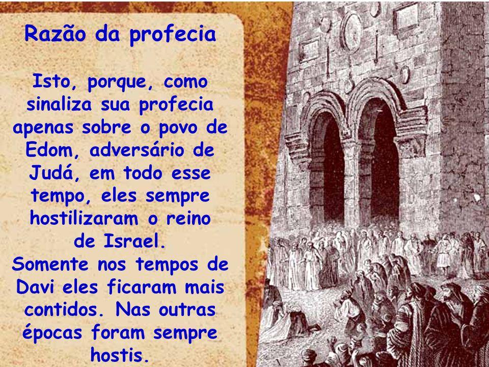 Razão da profecia Isto, porque, como sinaliza sua profecia apenas sobre o povo de Edom, adversário de Judá, em todo esse tempo, eles sempre hostilizar