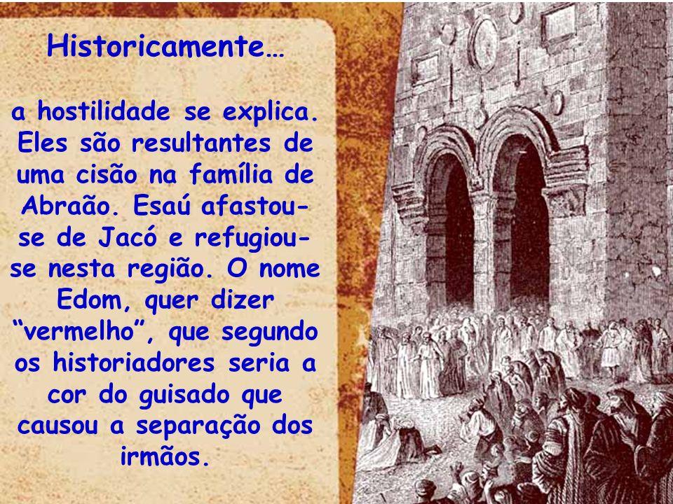 Historicamente… a hostilidade se explica. Eles são resultantes de uma cisão na família de Abraão. Esaú afastou- se de Jacó e refugiou- se nesta região