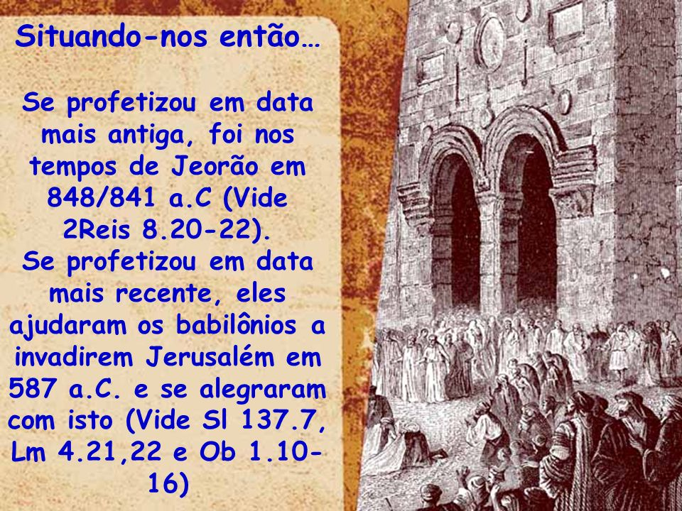 Situando-nos então… Se profetizou em data mais antiga, foi nos tempos de Jeorão em 848/841 a.C (Vide 2Reis 8.20-22). Se profetizou em data mais recent