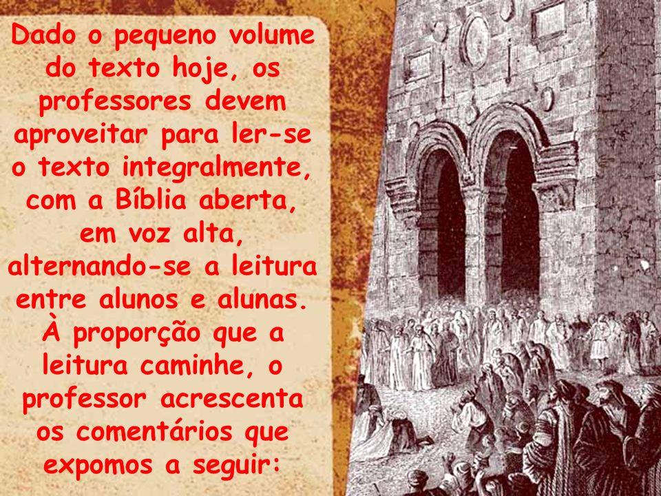 Dado o pequeno volume do texto hoje, os professores devem aproveitar para ler-se o texto integralmente, com a Bíblia aberta, em voz alta, alternando-s