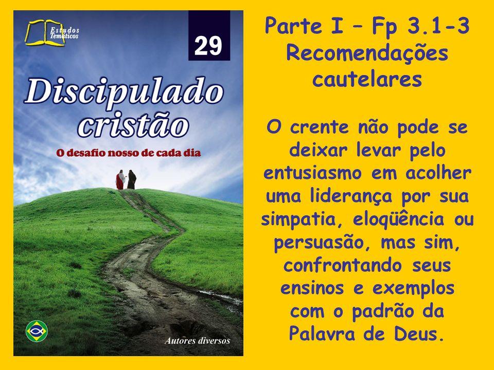 Parte I – Fp 3.1-3 Recomendações cautelares O crente não pode se deixar levar pelo entusiasmo em acolher uma liderança por sua simpatia, eloqüência ou