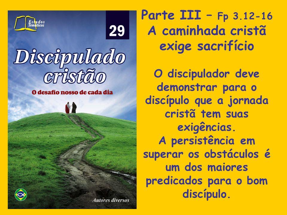 Parte III – Fp 3.12-16 A caminhada cristã exige sacrifício O discipulador deve demonstrar para o discípulo que a jornada cristã tem suas exigências. A