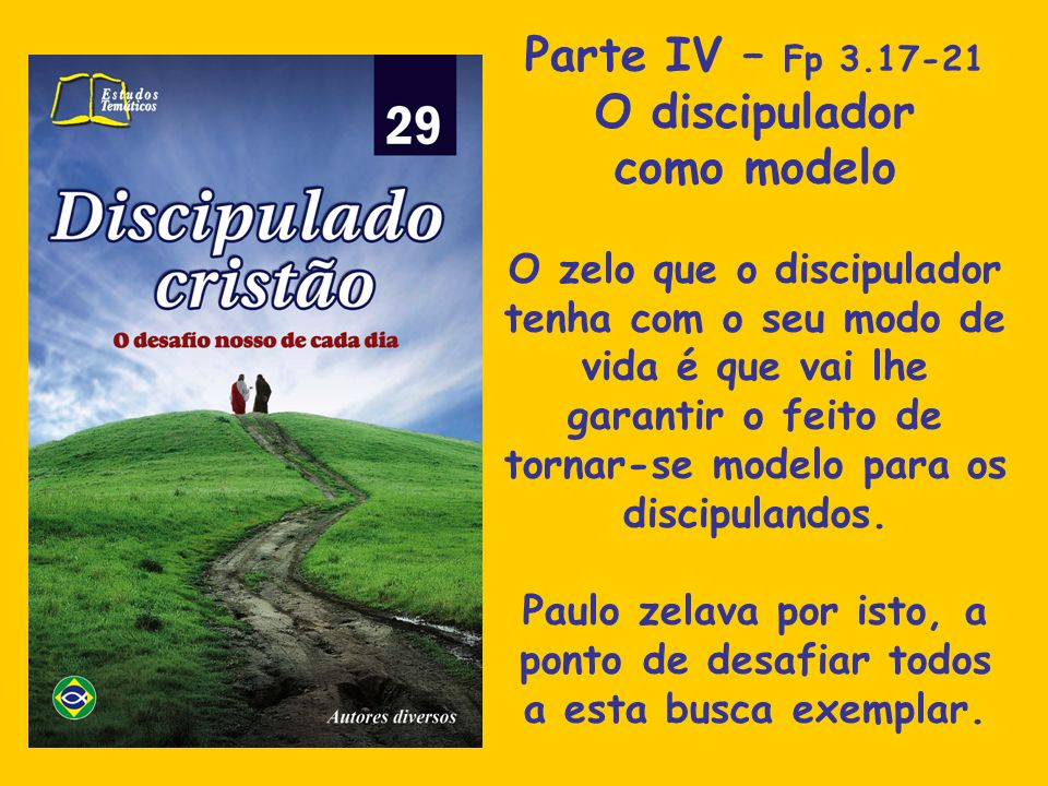Parte IV – Fp 3.17-21 O discipulador como modelo O zelo que o discipulador tenha com o seu modo de vida é que vai lhe garantir o feito de tornar-se mo