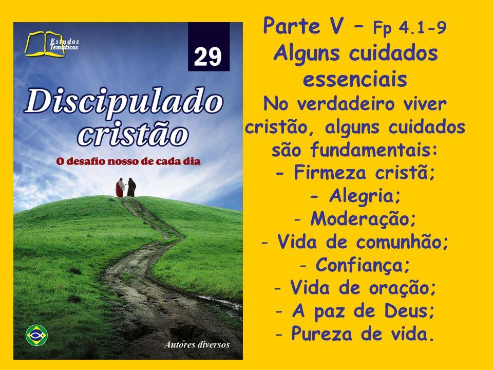 Parte V – Fp 4.1-9 Alguns cuidados essenciais No verdadeiro viver cristão, alguns cuidados são fundamentais: - Firmeza cristã; - Alegria; - Moderação;