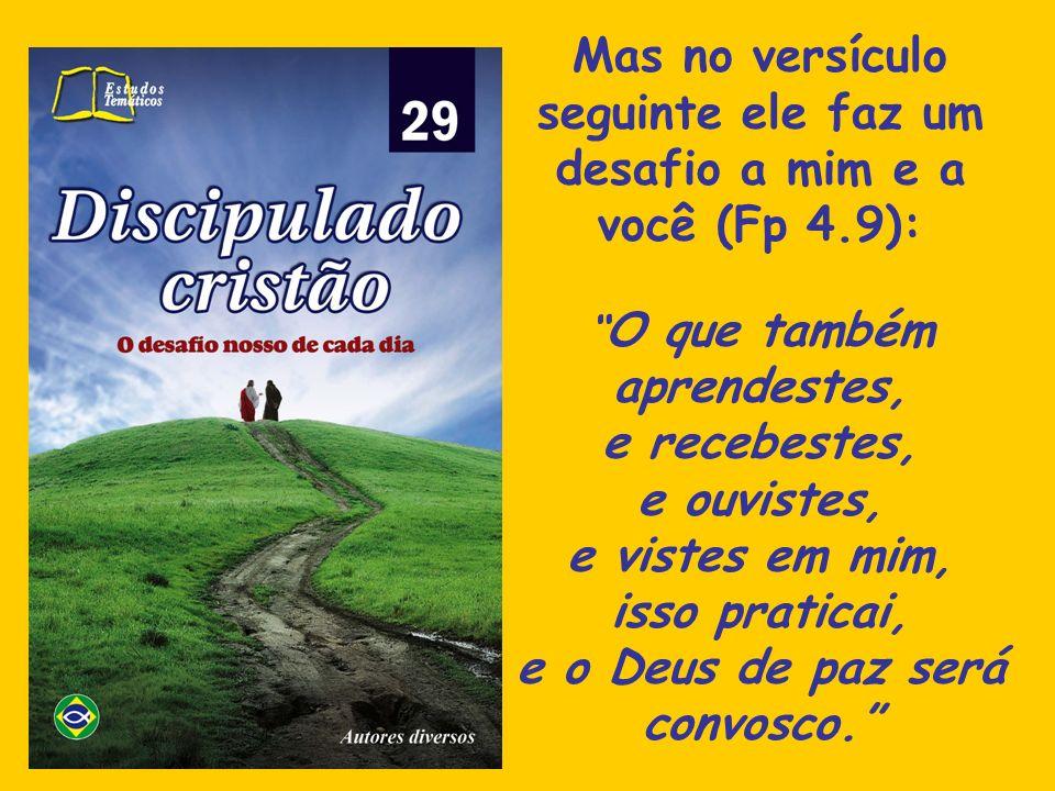 Mas no versículo seguinte ele faz um desafio a mim e a você (Fp 4.9): O que também aprendestes, e recebestes, e ouvistes, e vistes em mim, isso pratic