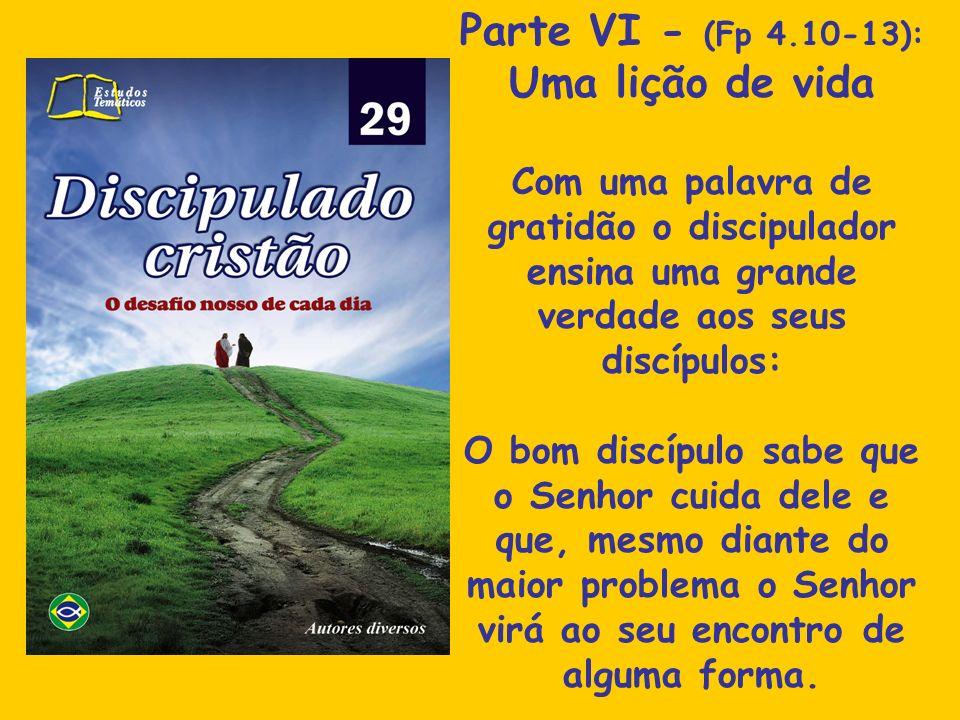 Parte VI - (Fp 4.10-13): Uma lição de vida Com uma palavra de gratidão o discipulador ensina uma grande verdade aos seus discípulos: O bom discípulo s