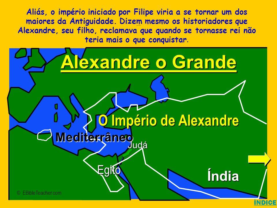 Alexander the Great ÍNDICE © EBibleTeacher.com Judá Alexandre o Grande O Império de Alexandre Índia Mediterrâneo Egito Aliás, o império iniciado por F