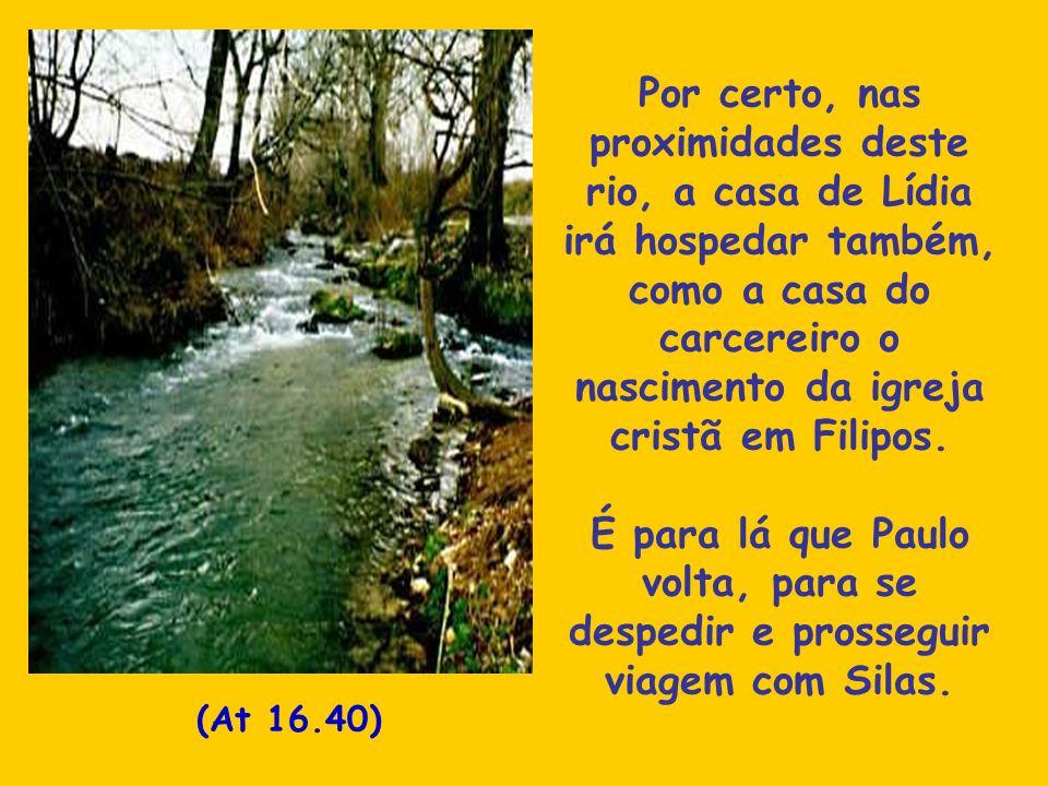 Por certo, nas proximidades deste rio, a casa de Lídia irá hospedar também, como a casa do carcereiro o nascimento da igreja cristã em Filipos. É para