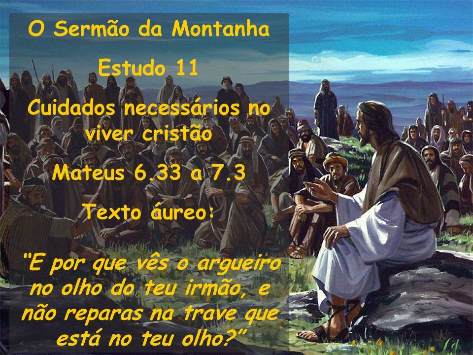 O Sermão da Montanha Estudo 11 Cuidados necessários no viver cristão Mateus 6.33 a 7.3 Texto áureo: E por que vês o argueiro no olho do teu irmão, e n